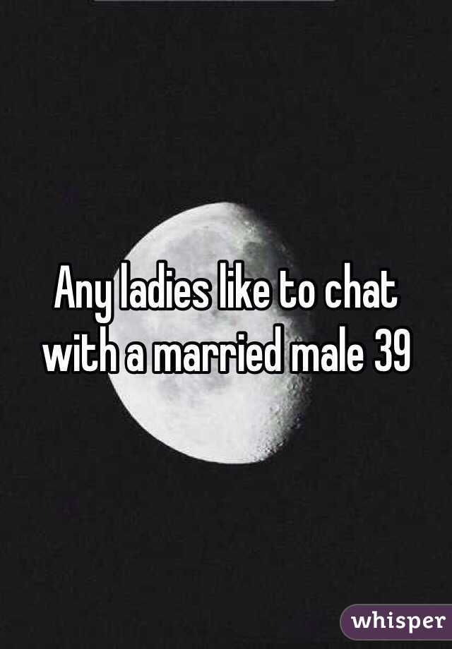 Any ladies like to chat with a married male 39