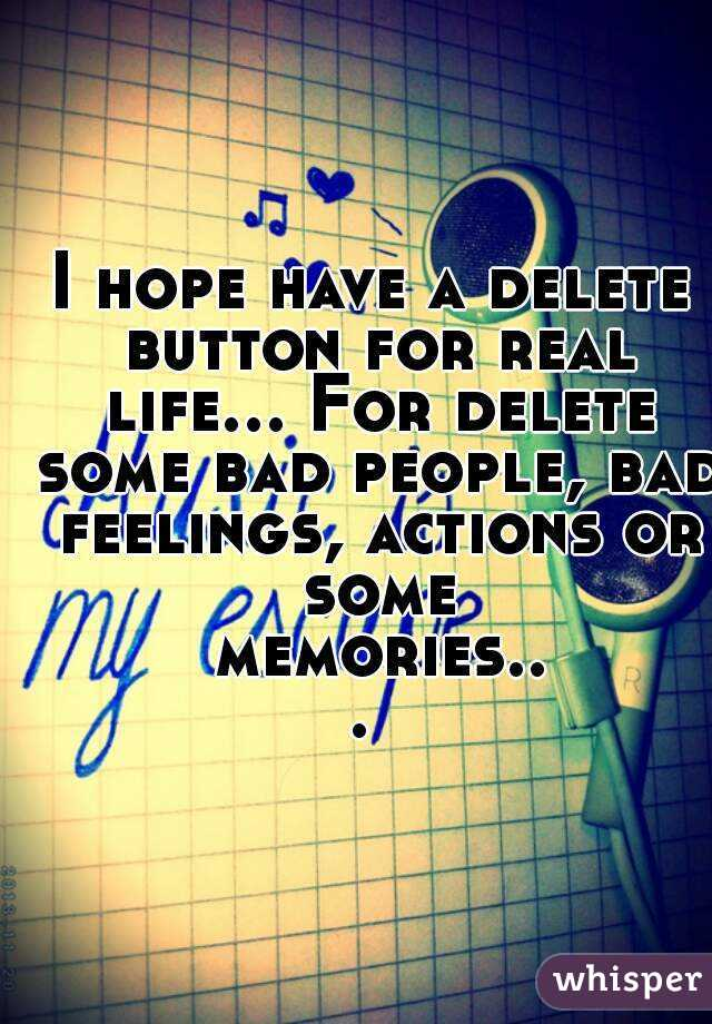 I hope have a delete button for real life... For delete some bad people, bad feelings, actions or some memories...