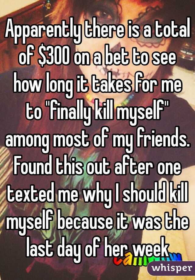 """Apparently there is a total of $300 on a bet to see how long it takes for me to """"finally kill myself"""" among most of my friends. Found this out after one texted me why I should kill myself because it was the last day of her week"""