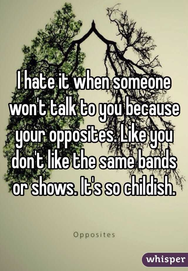 I hate it when someone won't talk to you because your opposites. Like you don't like the same bands or shows. It's so childish.