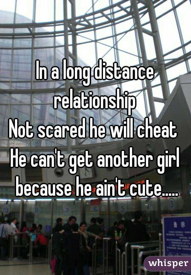In a long distance relationship  Not scared he will cheat  He can't get another girl because he ain't cute.....