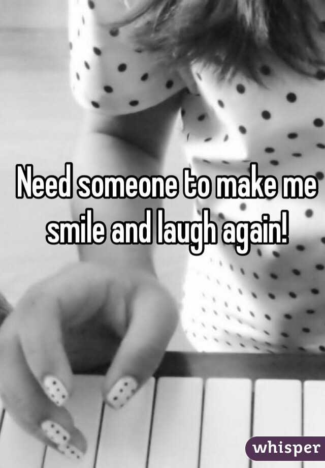Need someone to make me smile and laugh again!