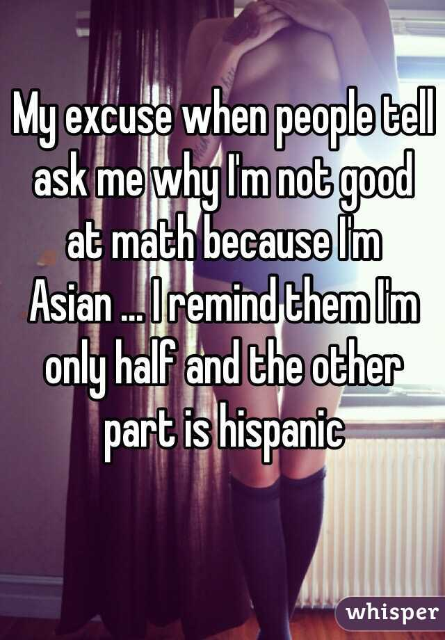 My excuse when people tell ask me why I'm not good at math because I'm Asian ... I remind them I'm only half and the other part is hispanic