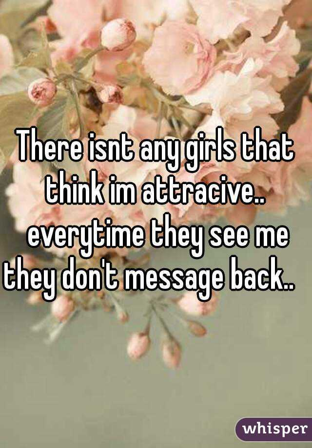 There isnt any girls that think im attracive..  everytime they see me they don't message back..