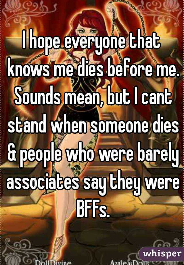 I hope everyone that knows me dies before me. Sounds mean, but I cant stand when someone dies & people who were barely associates say they were BFFs.