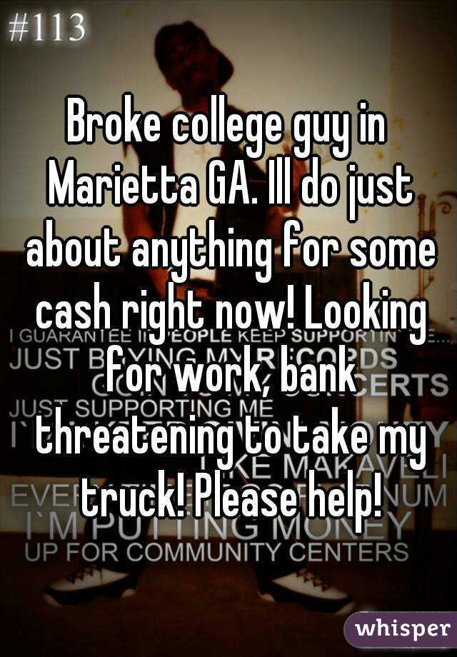 Broke college guy in Marietta GA. Ill do just about anything for some cash right now! Looking for work, bank threatening to take my truck! Please help!