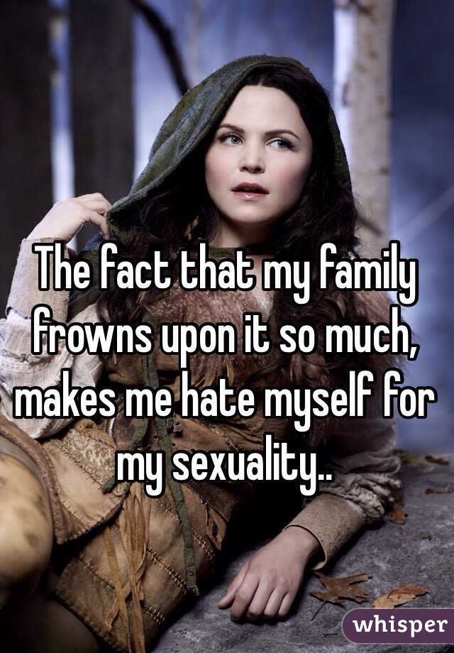 The fact that my family frowns upon it so much, makes me hate myself for my sexuality..