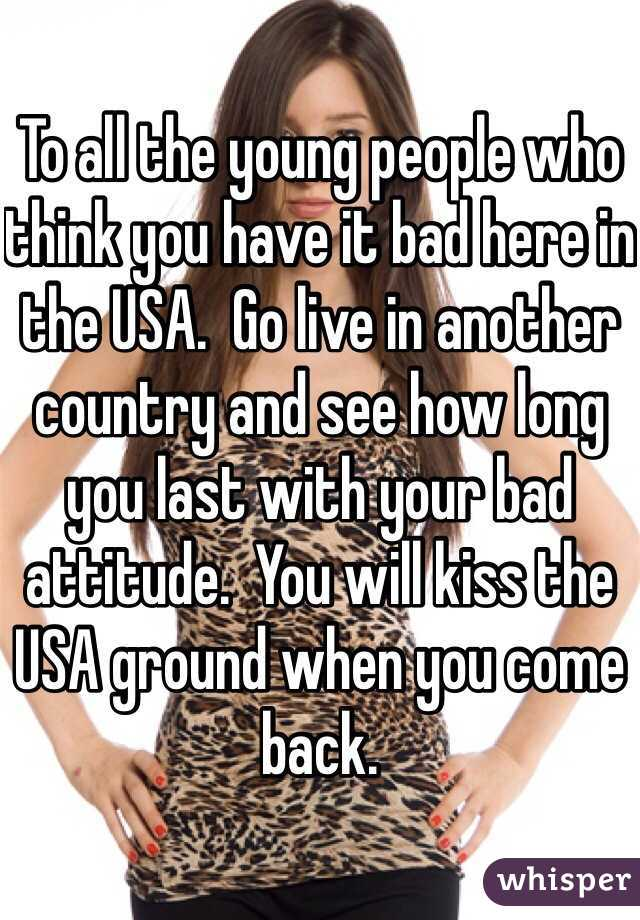 To all the young people who think you have it bad here in the USA.  Go live in another country and see how long you last with your bad attitude.  You will kiss the USA ground when you come back.