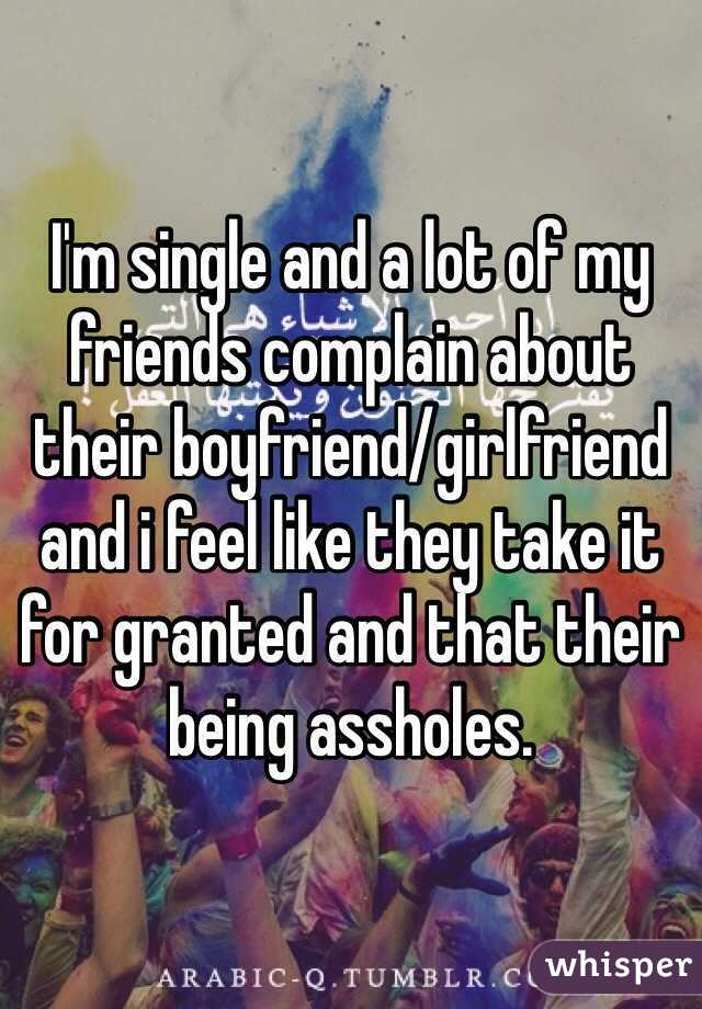 I'm single and a lot of my friends complain about their boyfriend/girlfriend and i feel like they take it for granted and that their being assholes.