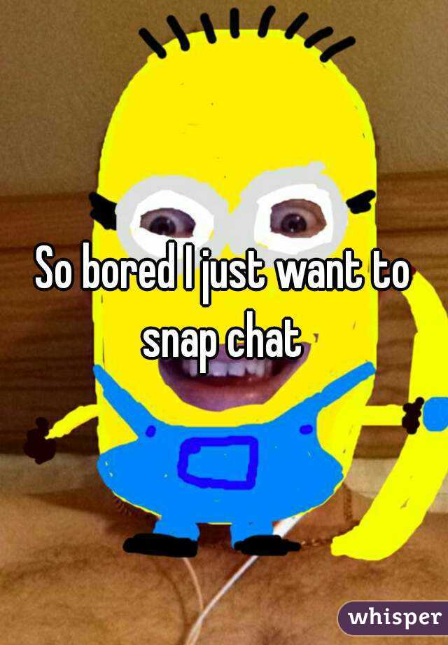 So bored I just want to snap chat