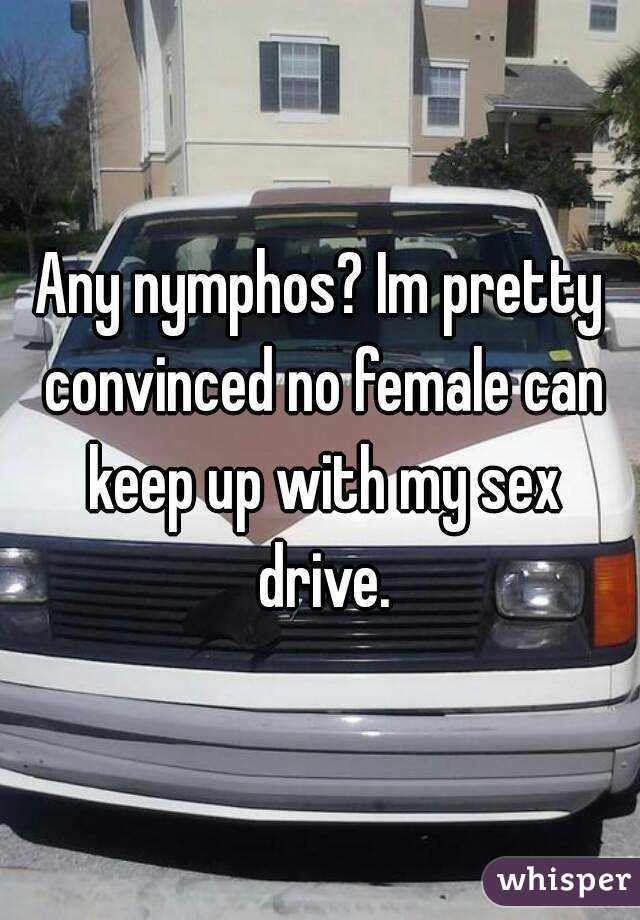 Any nymphos? Im pretty convinced no female can keep up with my sex drive.