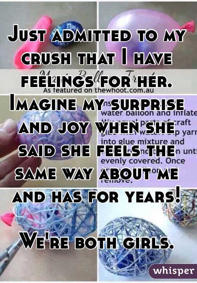 Just admitted to my crush that I have feelings for her. Imagine my surprise and joy when she said she feels the same way about me and has for years!   We're both girls.