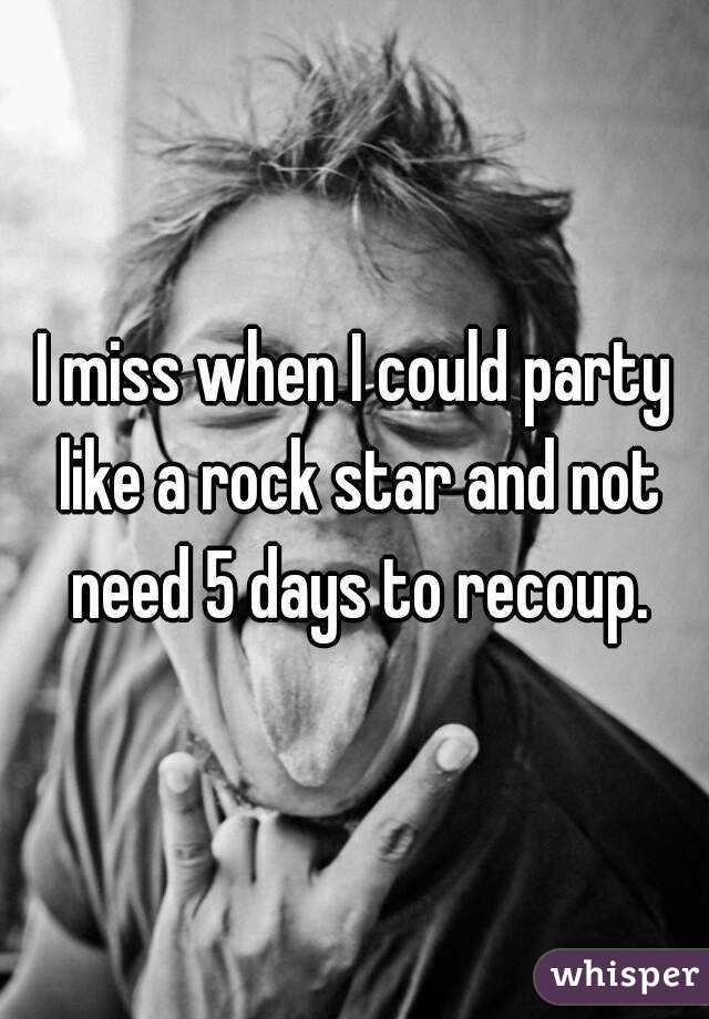 I miss when I could party like a rock star and not need 5 days to recoup.