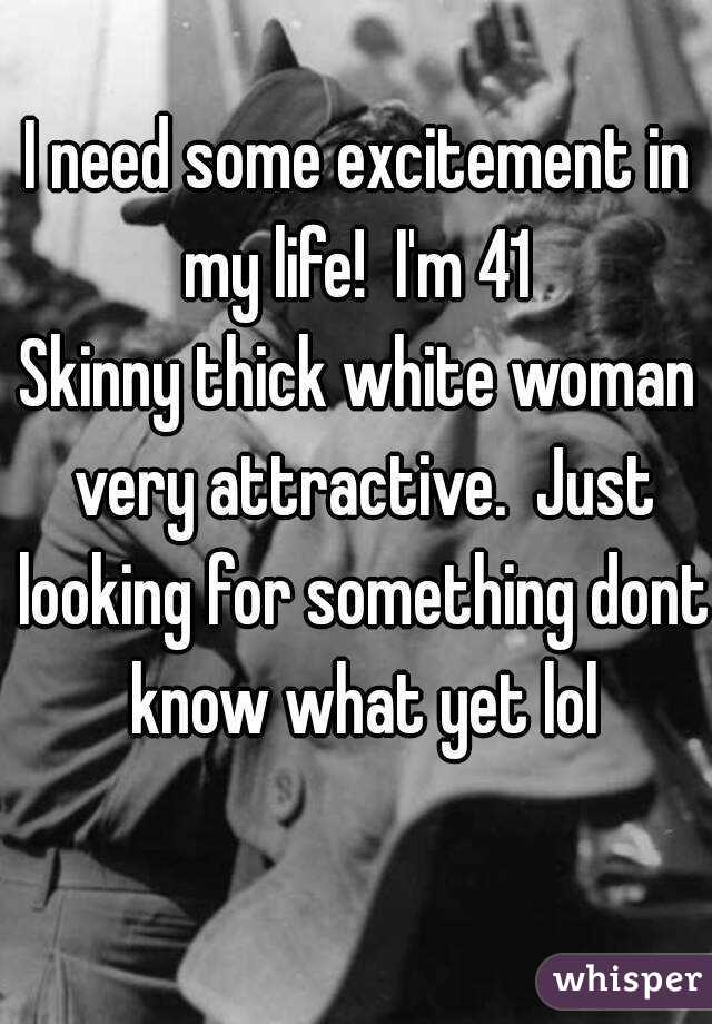 I need some excitement in my life!  I'm 41  Skinny thick white woman very attractive.  Just looking for something dont know what yet lol