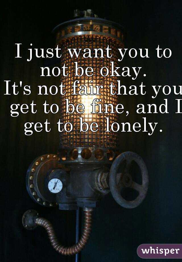 I just want you to not be okay.  It's not fair that you get to be fine, and I get to be lonely.