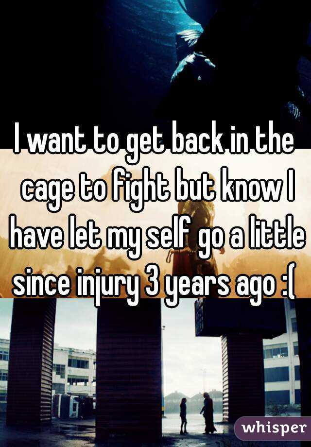 I want to get back in the cage to fight but know I have let my self go a little since injury 3 years ago :(