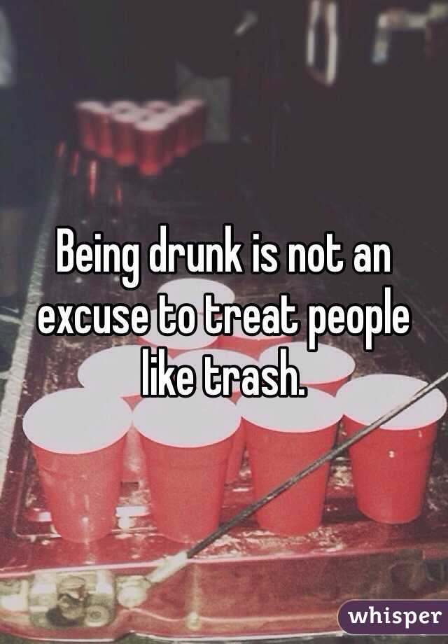 Being drunk is not an excuse to treat people like trash.