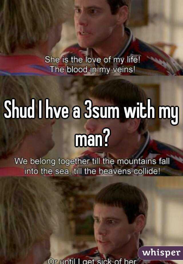 Shud I hve a 3sum with my man?