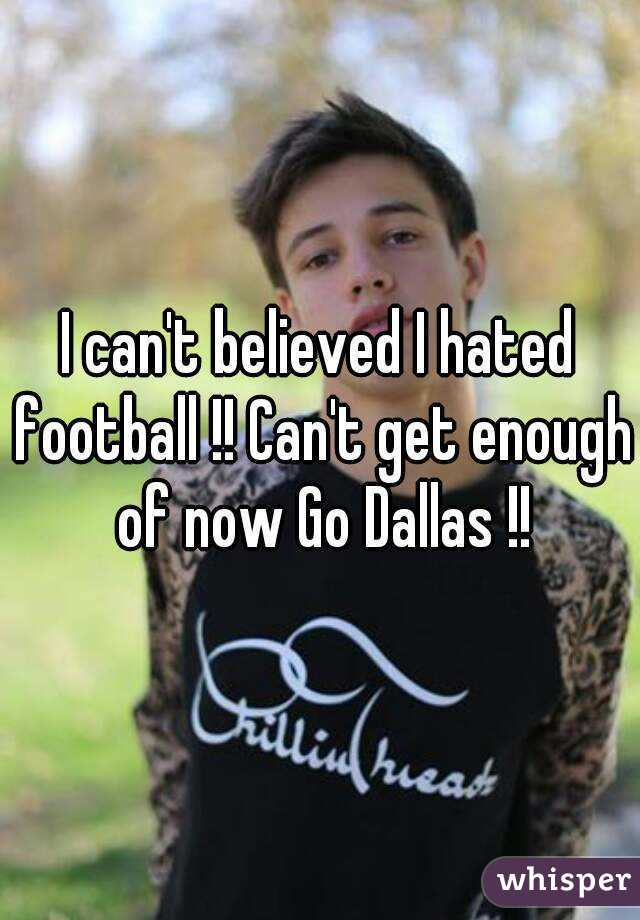 I can't believed I hated football !! Can't get enough of now Go Dallas !!