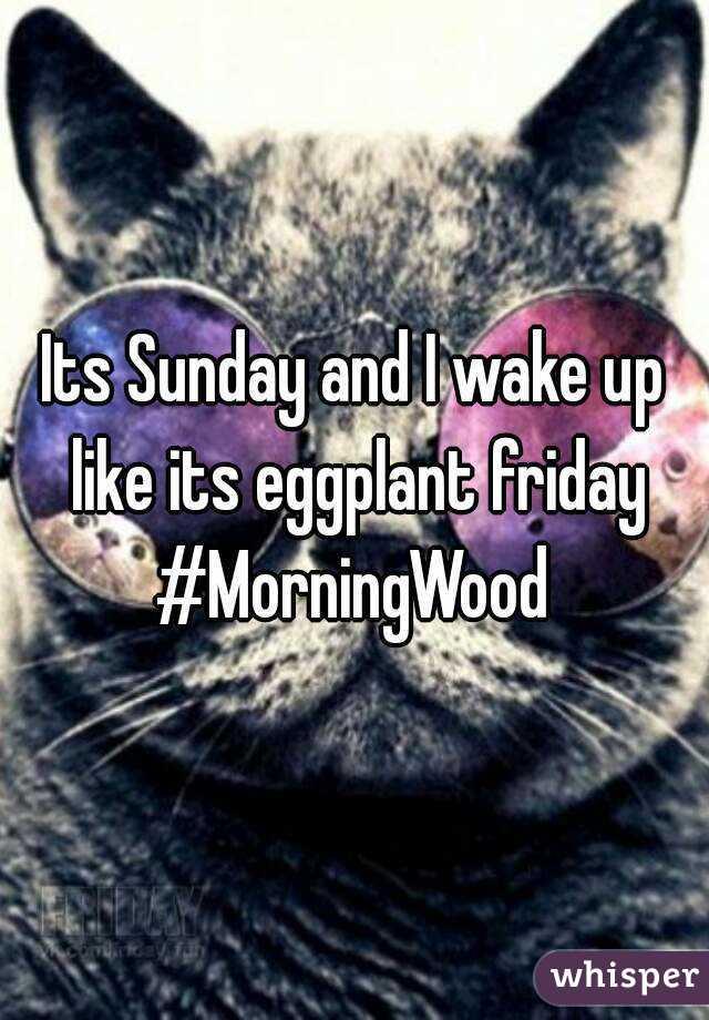Its Sunday and I wake up like its eggplant friday #MorningWood
