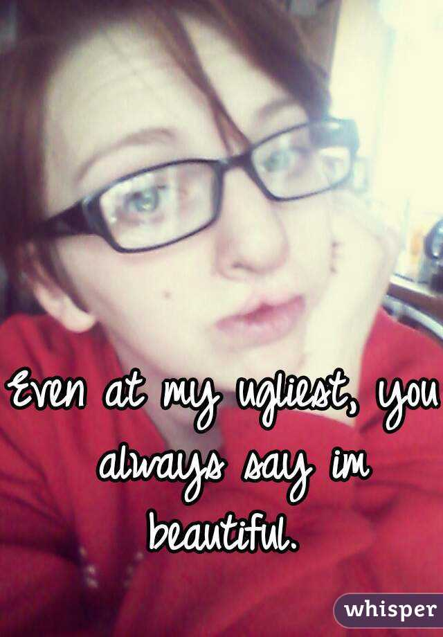 Even at my ugliest, you always say im beautiful.