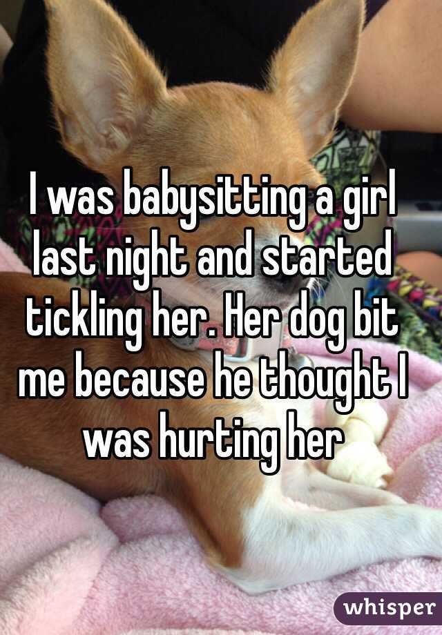 I was babysitting a girl last night and started tickling her. Her dog bit me because he thought I was hurting her