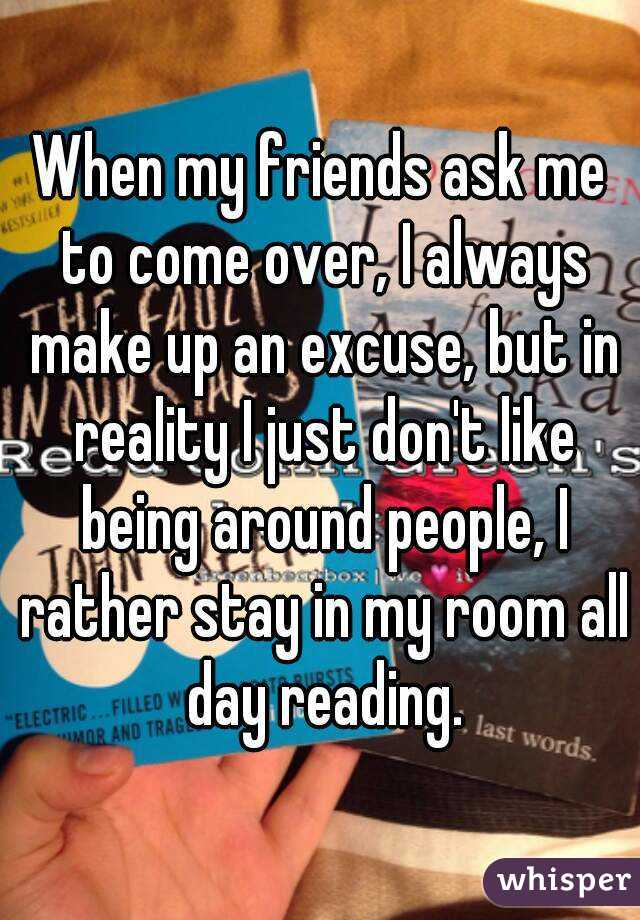 When my friends ask me to come over, I always make up an excuse, but in reality I just don't like being around people, I rather stay in my room all day reading.