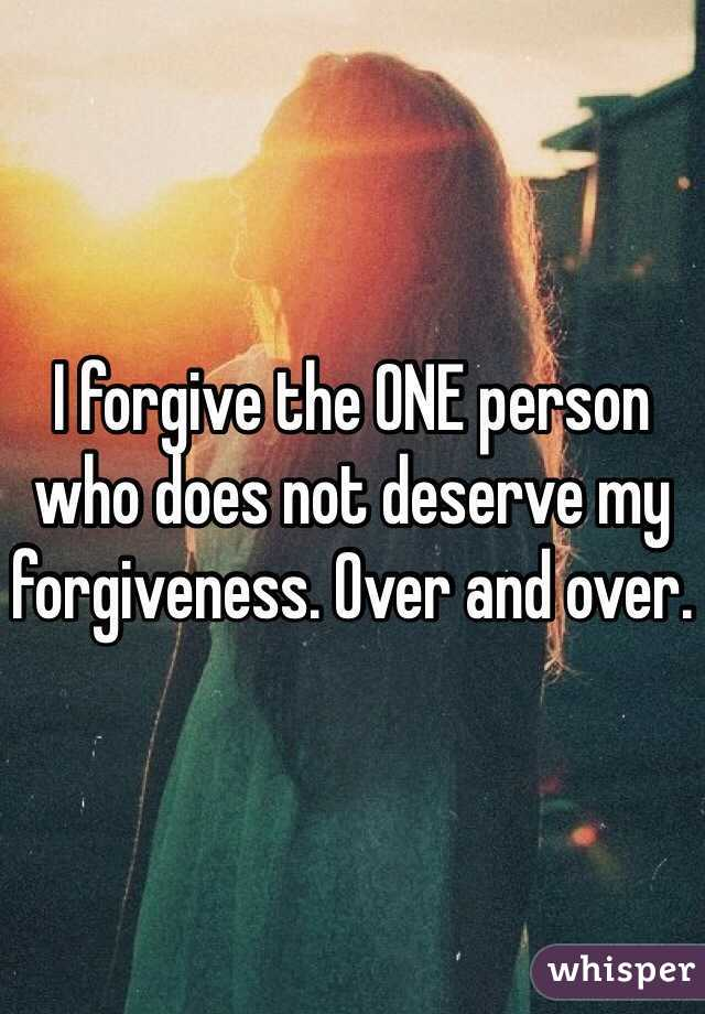 I forgive the ONE person who does not deserve my forgiveness. Over and over.