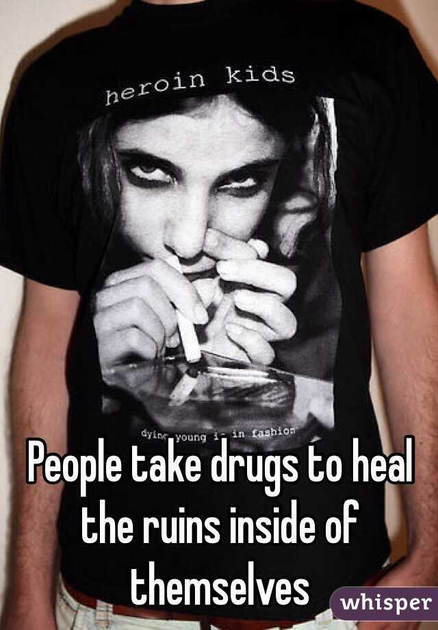 People take drugs to heal the ruins inside of themselves