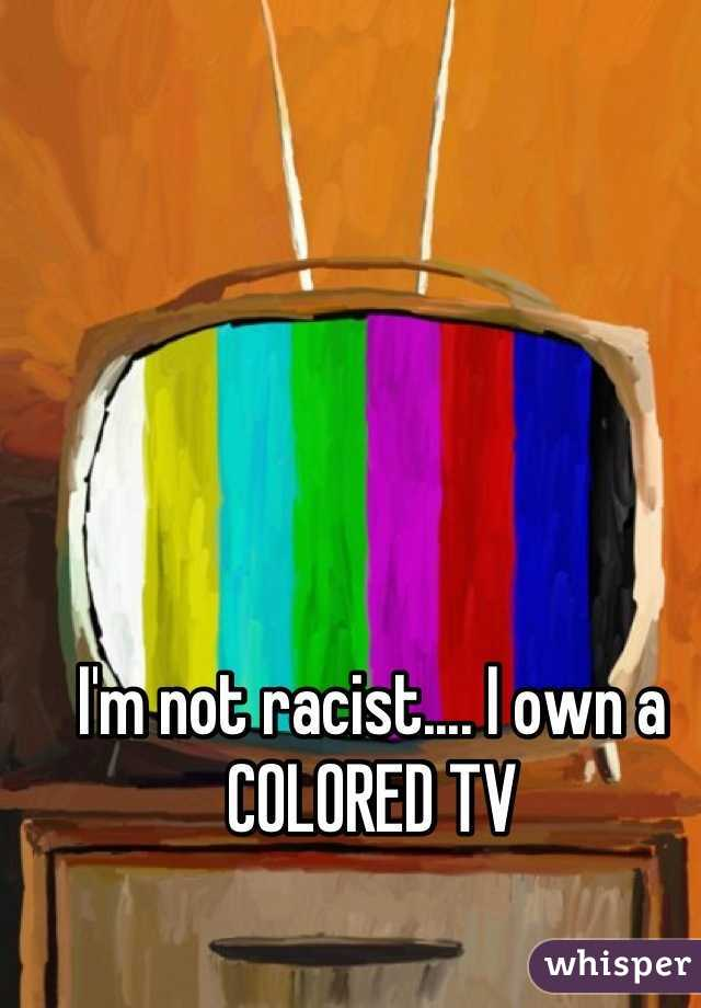 I'm not racist.... I own a COLORED TV