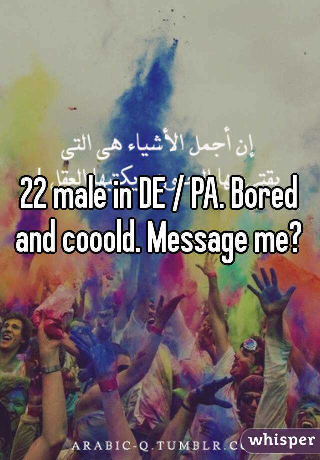 22 male in DE / PA. Bored and cooold. Message me?