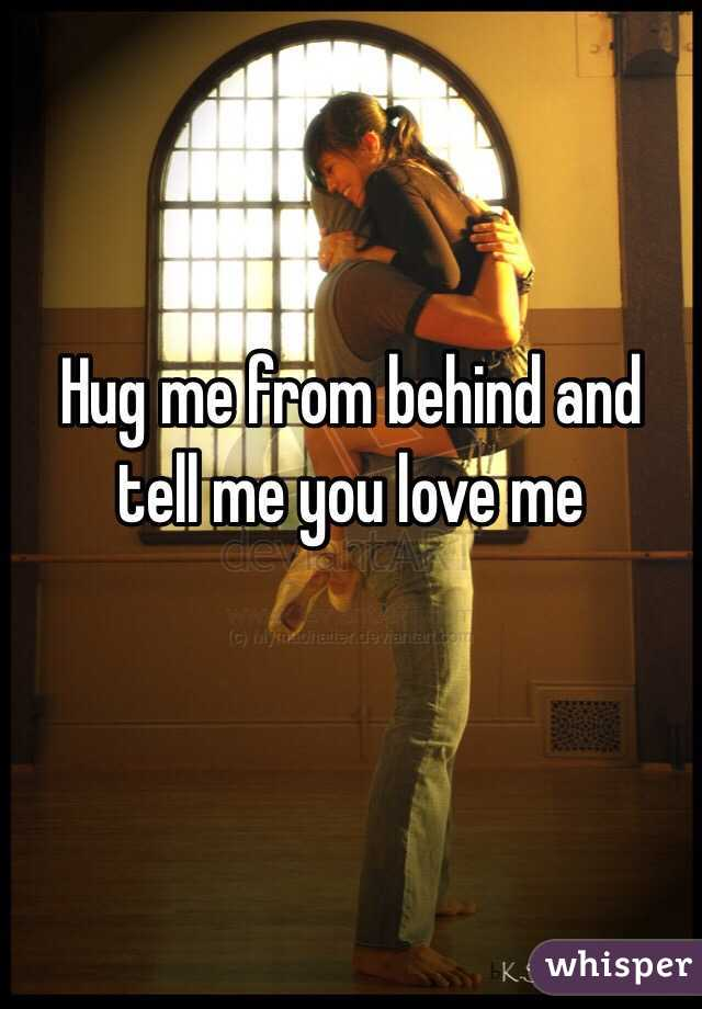 Hug me from behind and tell me you love me