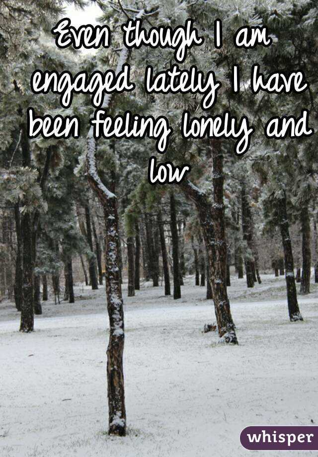 Even though I am engaged lately I have been feeling lonely and low