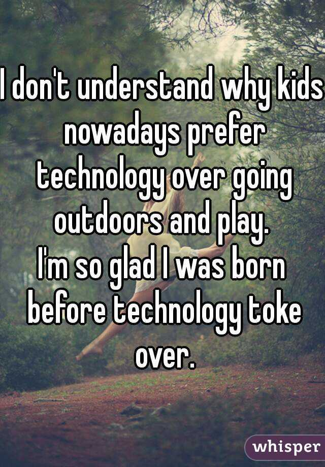 I don't understand why kids nowadays prefer technology over going outdoors and play.  I'm so glad I was born before technology toke over.