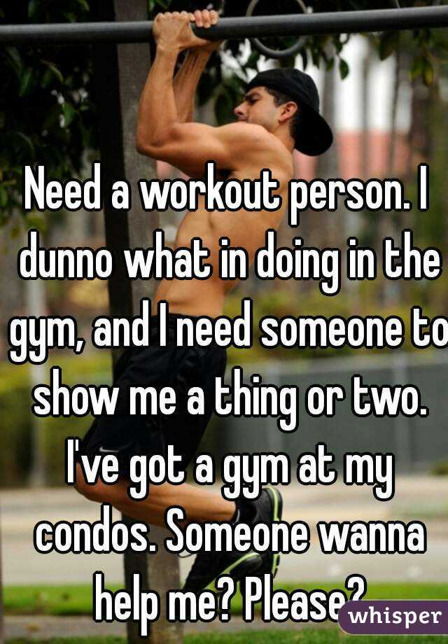 Need a workout person. I dunno what in doing in the gym, and I need someone to show me a thing or two. I've got a gym at my condos. Someone wanna help me? Please?