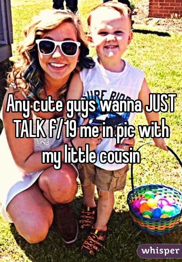 Any cute guys wanna JUST TALK f/19 me in pic with my little cousin