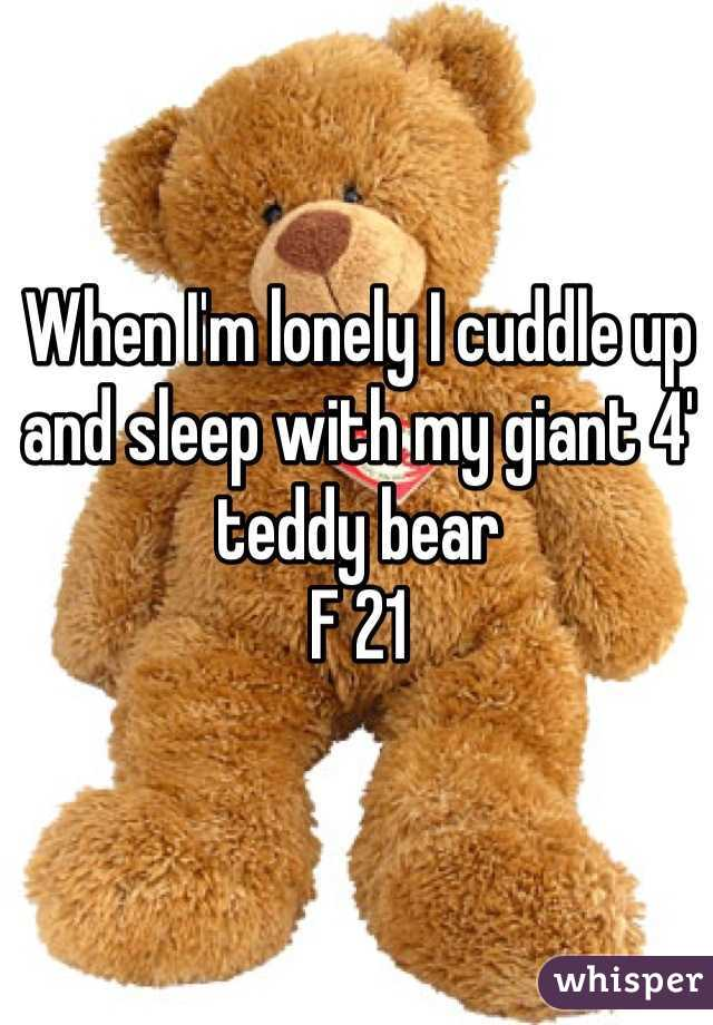 When I'm lonely I cuddle up and sleep with my giant 4' teddy bear F 21