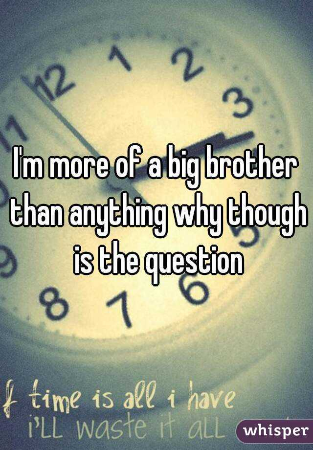 I'm more of a big brother than anything why though is the question