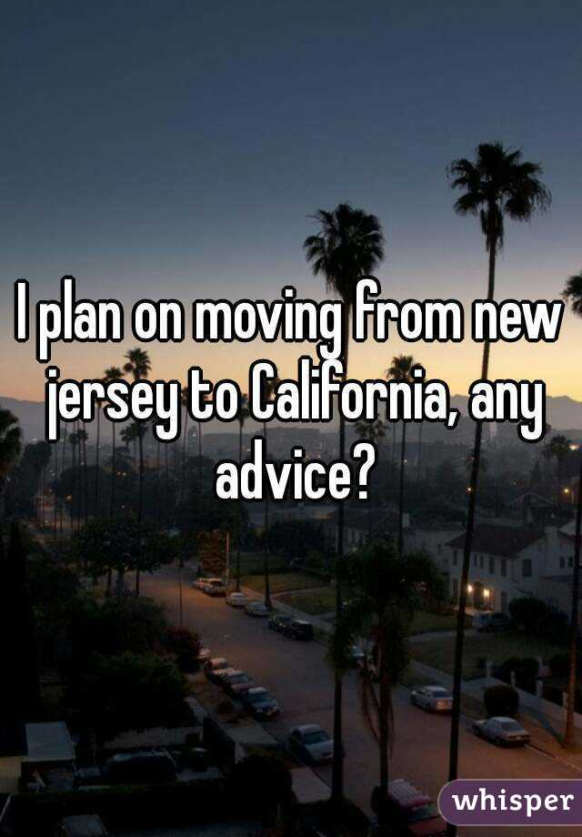 I plan on moving from new jersey to California, any advice?