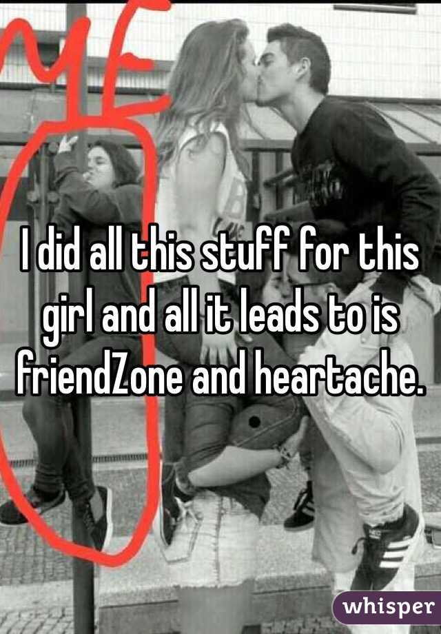 I did all this stuff for this girl and all it leads to is friendZone and heartache.