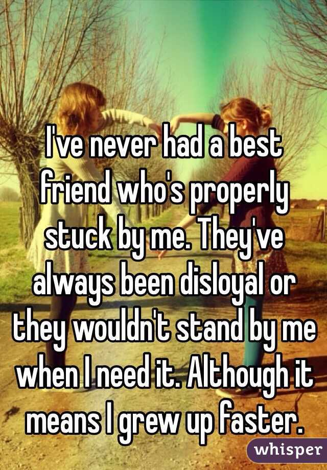 I've never had a best friend who's properly stuck by me. They've always been disloyal or they wouldn't stand by me when I need it. Although it means I grew up faster.