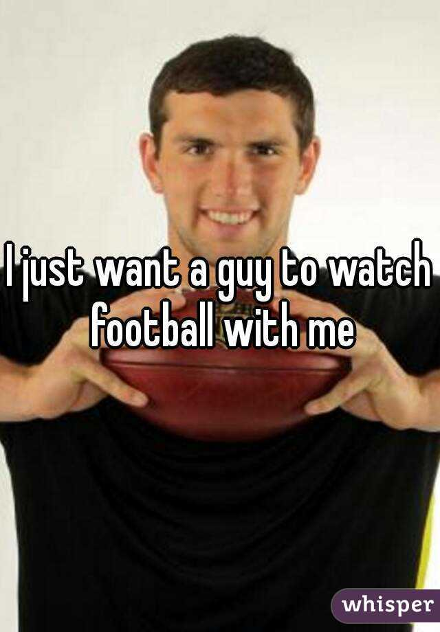I just want a guy to watch football with me