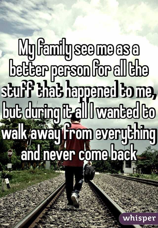 My family see me as a better person for all the stuff that happened to me, but during it all I wanted to walk away from everything and never come back