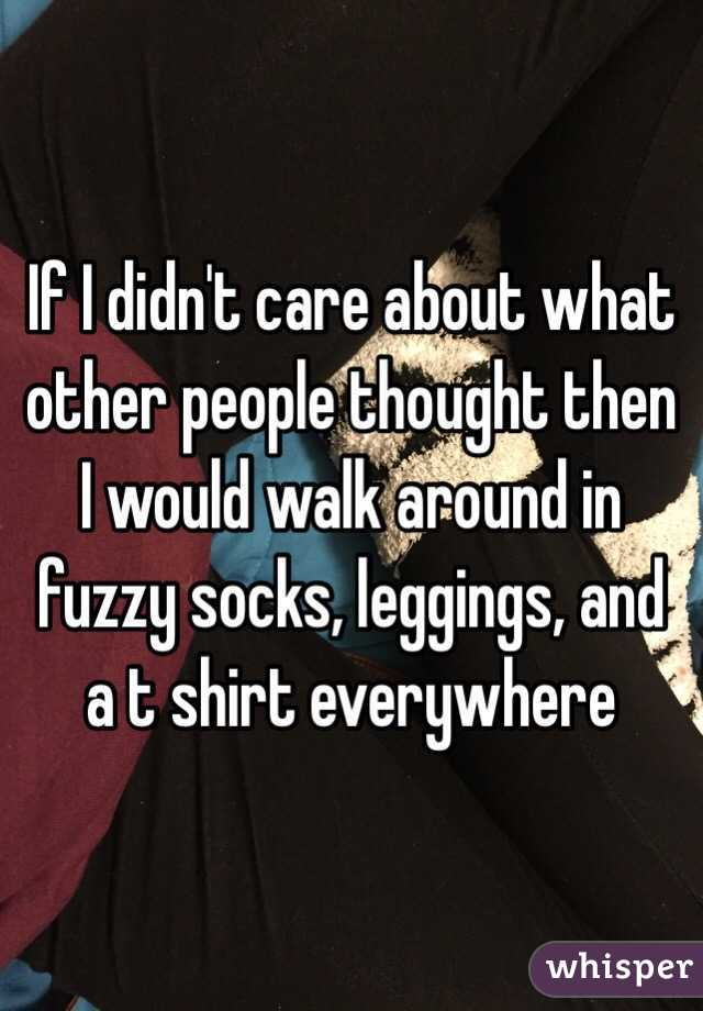 If I didn't care about what other people thought then I would walk around in fuzzy socks, leggings, and a t shirt everywhere