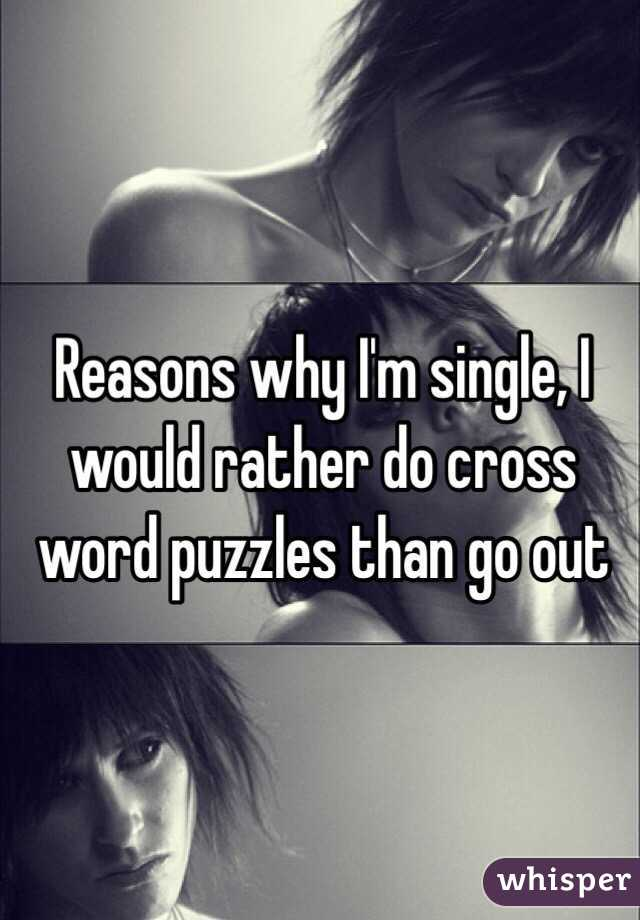 Reasons why I'm single, I would rather do cross word puzzles than go out