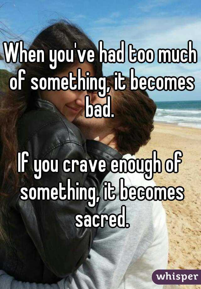 When you've had too much of something, it becomes bad.   If you crave enough of something, it becomes sacred.