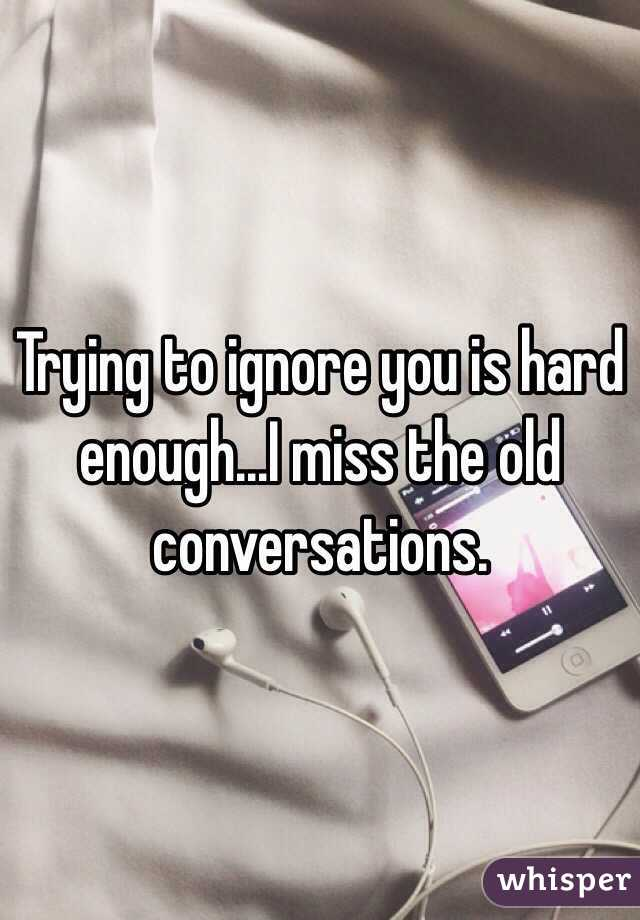 Trying to ignore you is hard enough...I miss the old conversations.