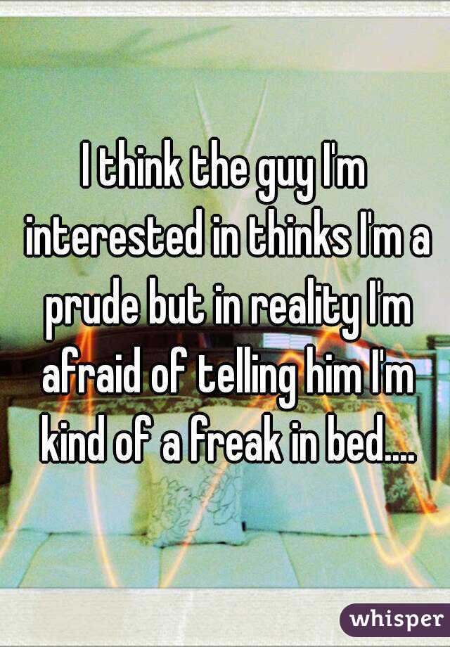 I think the guy I'm interested in thinks I'm a prude but in reality I'm afraid of telling him I'm kind of a freak in bed....