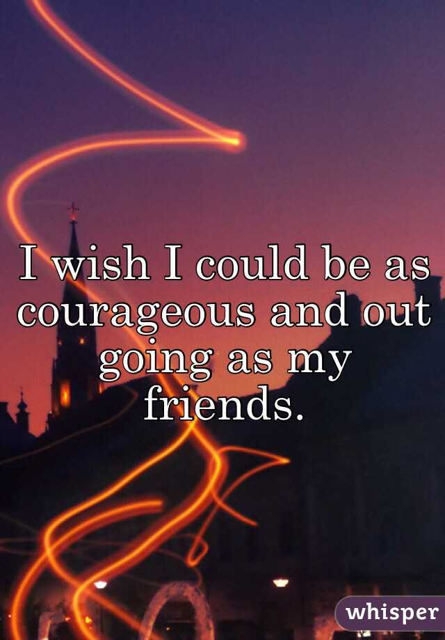 I wish I could be as courageous and out going as my friends.