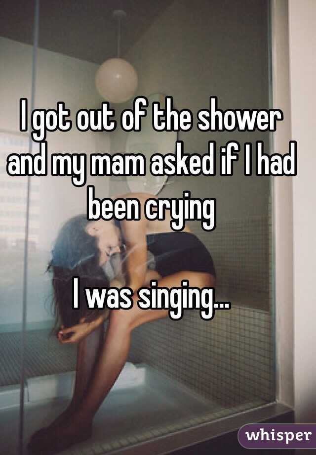 I got out of the shower and my mam asked if I had been crying  I was singing...